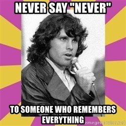 """Jim Morrison - Never say """"never"""" To someone who remembers everything"""