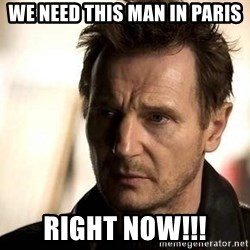 Liam Neeson meme - WE NEED THIS MAN IN PARIS RIGHT NOW!!!