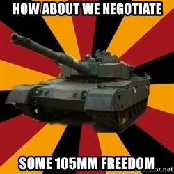 http://memegenerator.net/The-Impudent-Tank3 - HOW ABOUT WE NEGOTIATE SOME 105mm FREEDOM
