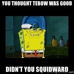 didnt you squidward - You thought tebow was good Didn't you squidward