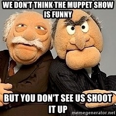 Statler_and_Waldorf - we don't think the muppet show is funny but you don't see us shoot it up