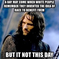 Not this day Aragorn - a day may come when white people remember they invented the idea of race to benefit them but it not this day