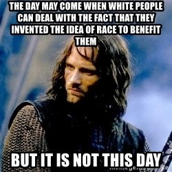 Not this day Aragorn - the day may come when white people can deal with the fact that they invented the idea of race to benefit them  but it is not this day
