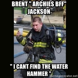 """Furious Firefighter - Brent """" Archies BFF"""" Jackson """" I cant find the water hammer """""""