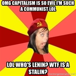 Annoying Communist Facebook Girl - omg capitalism is so evil i'm such a communist lol lol who's lenin? wtf is a stalin?