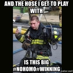 Furious Firefighter - And the hose I get to play with  is this big #nohomo#winning