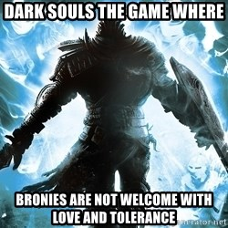 Dark Souls Dreamagus - dark souls the game where bronies are not welcome with love and tolerance