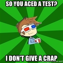 Typical Doctor Who - so you aced a test? i don't give a crap