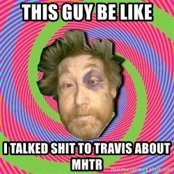 Russian Boozer - this guy be like I talked shit to Travis about MHTR