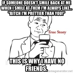"""truestoryxd - If someone doesn't smile Back at me when I smile at them I'm always like...  """"Bitch I'm prettier than you!""""   This is why I have no friends."""