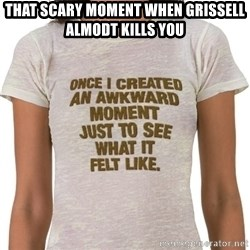 That Awkward Moment When - that scary moment when grissell almodt kills you