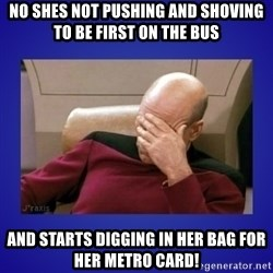 Picard facepalm  - no shes not pushing and shoving to be first on the bus and starts digging in her bag for her metro card!