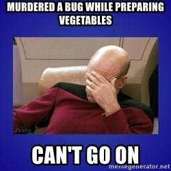Picard facepalm  - Murdered a bug while preparing vegetables Can't go on