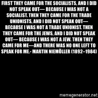 black screen - First they came for the Socialists, and I did not speak out— Because I was not a Socialist. Then they came for the Trade Unionists, and I did not speak out— Because I was not a Trade Unionist. Then they came for the Jews, and I did not speak out— Because I was not a Jew. Then they came for me—and there was no one left to speak for me.- Martin Niemöller (1892–1984)