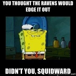 didnt you squidward - You thought the Ravens would edge it out didn't you, Squidward