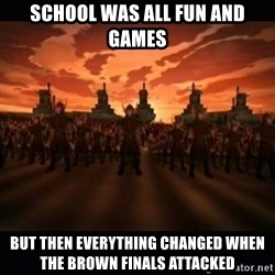 until the fire nation attacked. - School was all fun and games But then everything changed when the Brown finals attacked