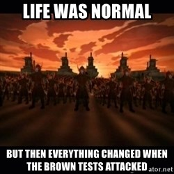 until the fire nation attacked. - Life was normal But then everything changed when the Brown tests attacked