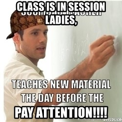 Scumbag Teacher - CLASS IS IN SESSION LADIES,  PAY ATTENTION!!!!