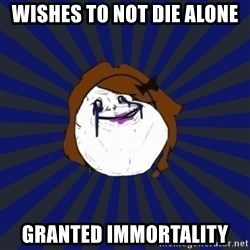 Forever Alone Girl - wishes to not die alone granted immortality