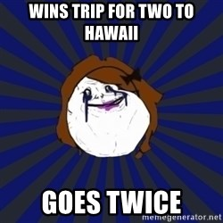 Forever Alone Girl - wins trip for two to hawaii goes twice