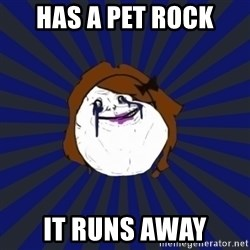 Forever Alone Girl - has a pet rock it runs away