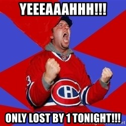 Overzealous Habs Fan Maurice - Yeeeaaahhh!!! Only lost by 1 tonight!!!