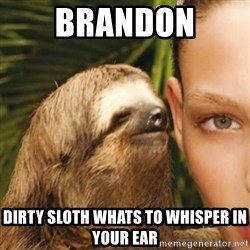 Dirty Sloth - Brandon  Dirty sloth whats to whisper in your ear