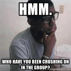 Thinking Nigga - hmm. who have you been crushing on in the group?