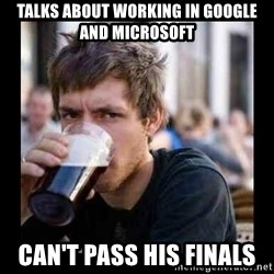 Bad student - TALKS ABOUT WORKING IN GOOGLE AND MICROSOFT CAN'T PASS HIS FINALS