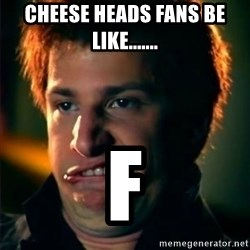 Jizzt in my pants - cheese heads fans be like....... F