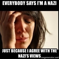 First World Problems - Everybody says i'm a nazi just because i agree with the nazi's views