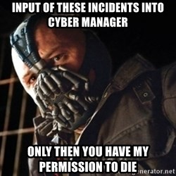 Only then you have my permission to die - Input of these incidents into cyber manager Only then you have my permission to die
