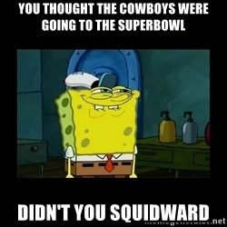 didnt you squidward - You Thought The Cowboys were going to the superbowl Didn't you squidward