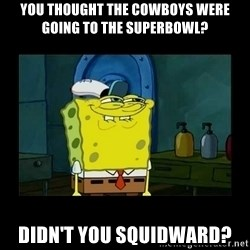 didnt you squidward - You Thought The Cowboys Were Going To The Superbowl? Didn't You Squidward?
