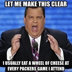 Hungry Chris Christie - Let me make this clear i usually eat a wheel of cheese at every packers game I attend