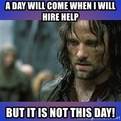 but it is not this day - A DAY WILL COME WHEN I WILL HIRE HELP BUT IT IS NOT THIS DAY!