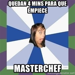 Annoying FB girl - quedan 4 mins para que empiece masterchef
