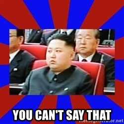 kim jong un -  You can't say that