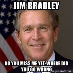 George Bush - Jim Bradley Do you miss me yet. Where did you go wrong