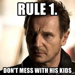 Liam Neeson meme - Rule 1. Don't mess with his kids