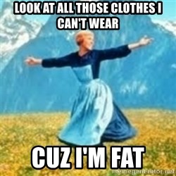 look at all these things - Look at all those clothes I can't wear cuz I'm FAT