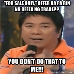 """willie revillame you dont do that to me - """"FOR SALE ONLY,"""" OFFER KA PA RIN NG OFFER NG TRADE?? YOU DON'T DO THAT TO ME!!!"""