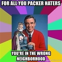 mr rogers  - for all you packer haters you're in the wrong neighborhood