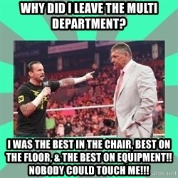 CM Punk Apologize! - Why did I leave the Multi department? I was the best in the chair, best on the floor, & the best on equipment!! Nobody could touch me!!!