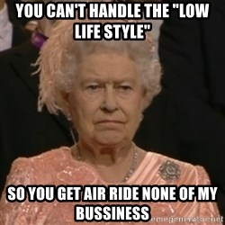 """Unhappy Queen - you can't handle the """"low life style""""  so you get air ride none of my bussiness"""