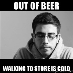 Jose's First World Problems - Out of beer walking to store is cold