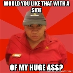 McDonald's Employee - would you like that with a side of my huge ass?