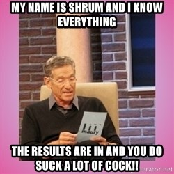 MAURY PV - My name is Shrum and I know EVERYTHING The results are in and you do suck a lot of cock!!