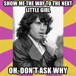 Jim Morrison - Show me the way To the next little girl Oh, don't ask why