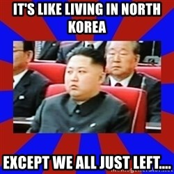 kim jong un - It's like living in North Korea Except we all just left....